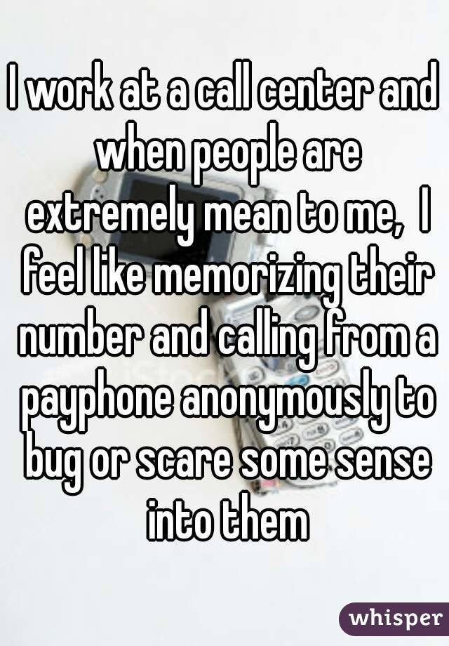 I work at a call center and when people are extremely mean to me,  I feel like memorizing their number and calling from a payphone anonymously to bug or scare some sense into them