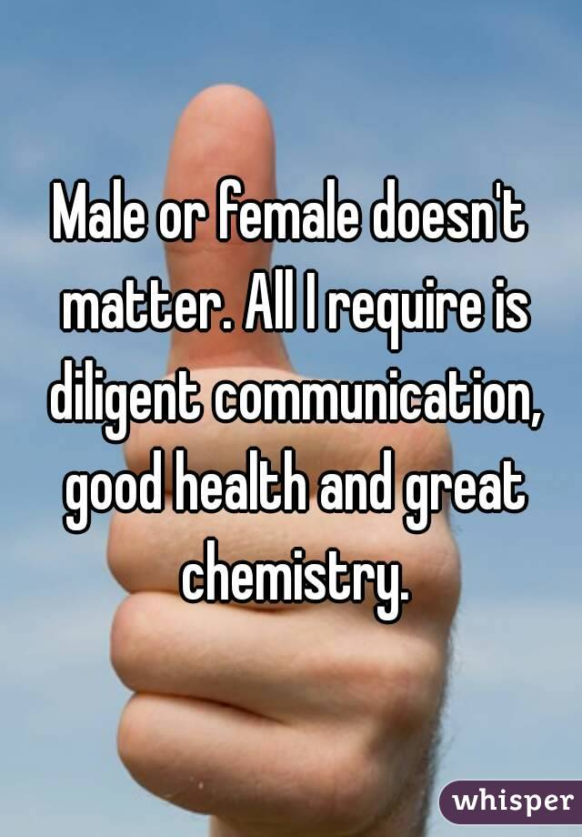 Male or female doesn't matter. All I require is diligent communication, good health and great chemistry.