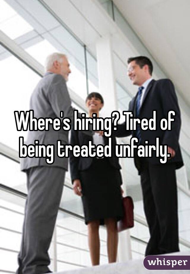 Where's hiring? Tired of being treated unfairly.