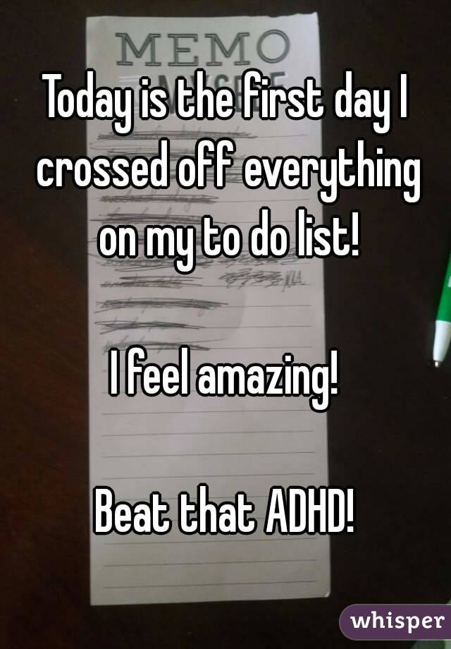 Today is the first day I crossed off everything on my to do list!  I feel amazing!  Beat that ADHD!