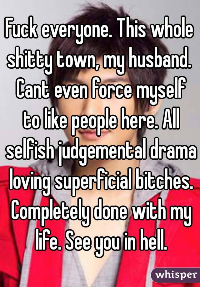 Fuck everyone. This whole shitty town, my husband.  Cant even force myself to like people here. All selfish judgemental drama loving superficial bitches. Completely done with my life. See you in hell.