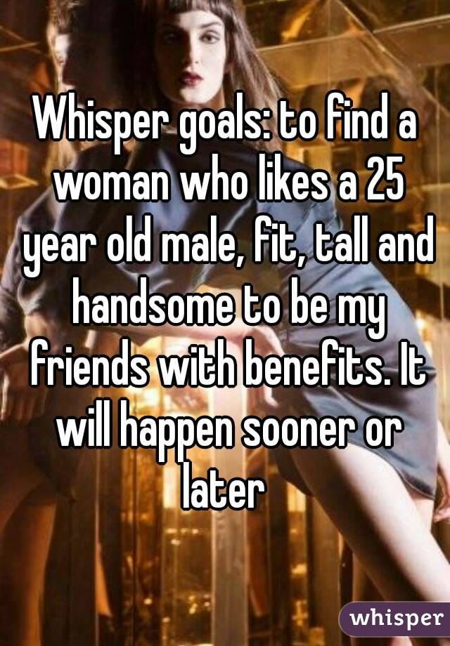 Whisper goals: to find a woman who likes a 25 year old male, fit, tall and handsome to be my friends with benefits. It will happen sooner or later