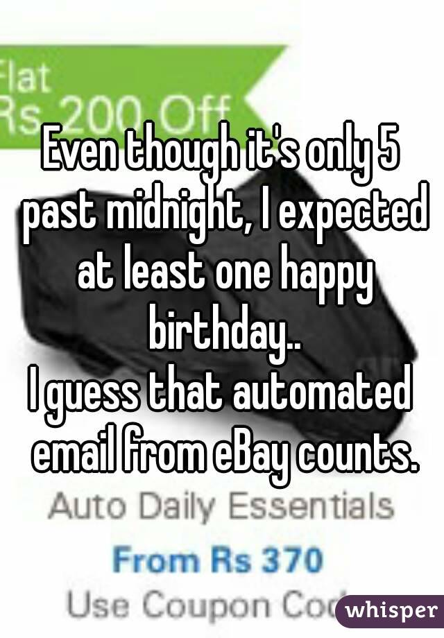 Even though it's only 5 past midnight, I expected at least one happy birthday.. I guess that automated email from eBay counts.