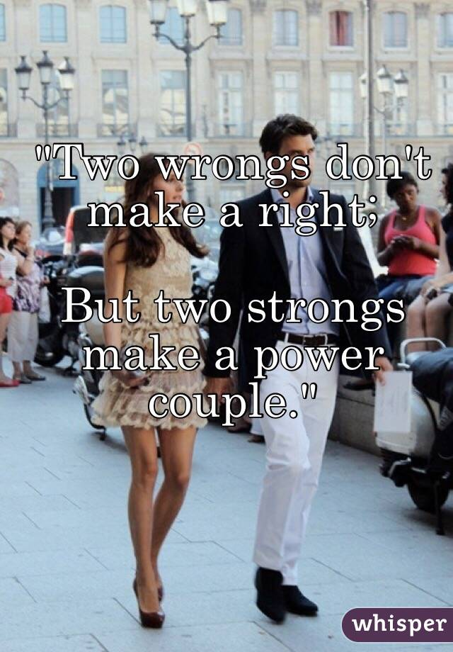 """""""Two wrongs don't make a right;   But two strongs make a power couple."""""""