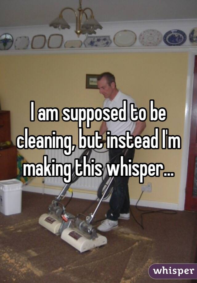 I am supposed to be cleaning, but instead I'm making this whisper...