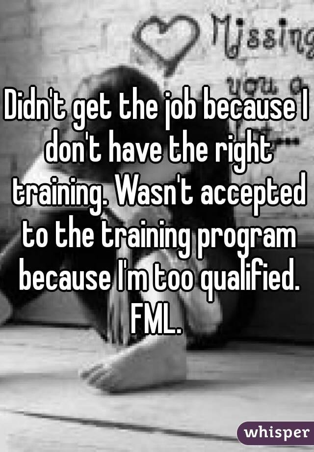 Didn't get the job because I don't have the right training. Wasn't accepted to the training program because I'm too qualified. FML.