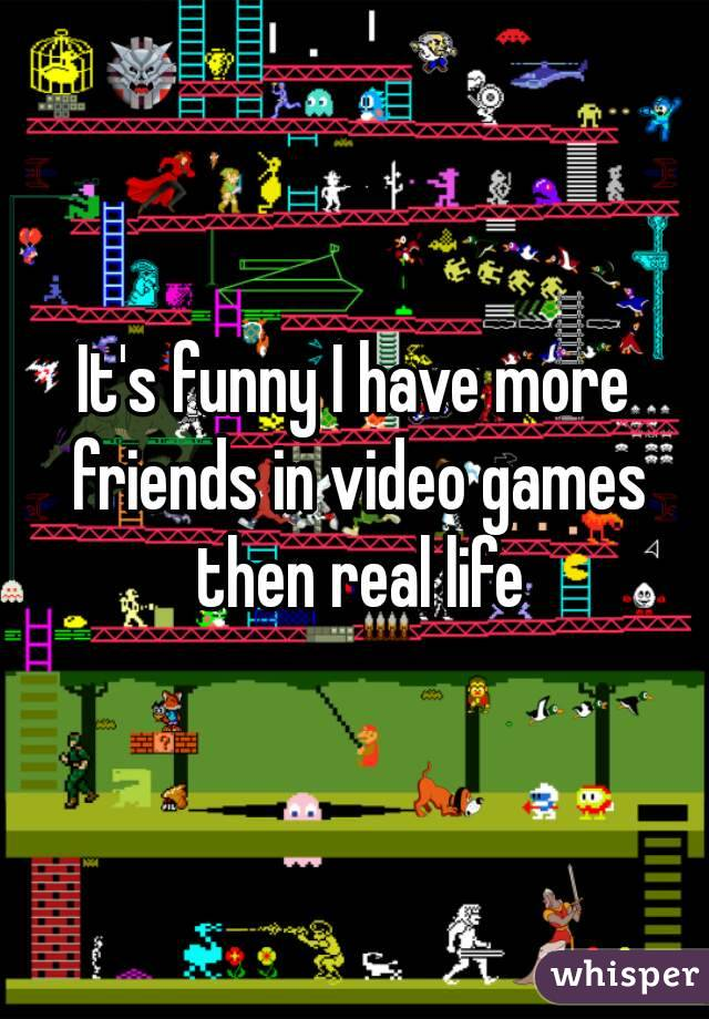 It's funny I have more friends in video games then real life