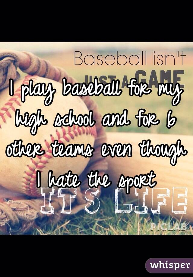 I play baseball for my high school and for 6 other teams even though I hate the sport