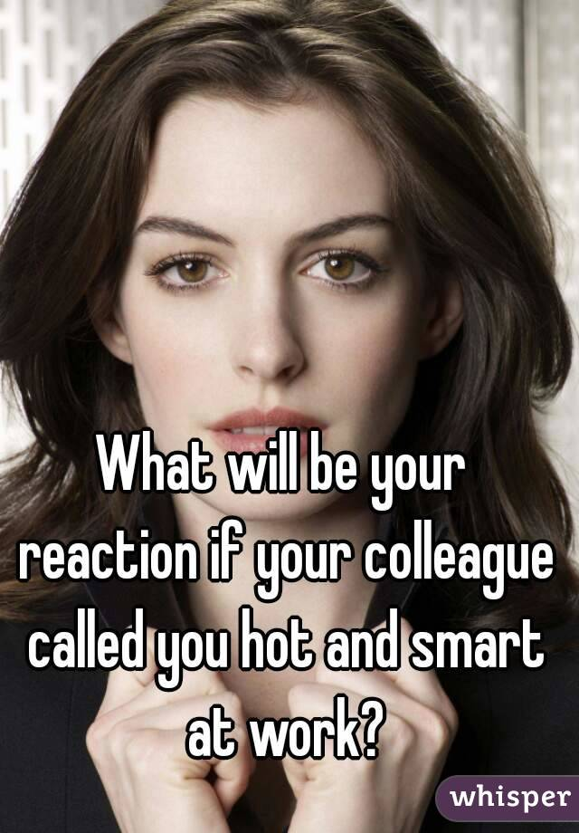 What will be your reaction if your colleague called you hot and smart at work?