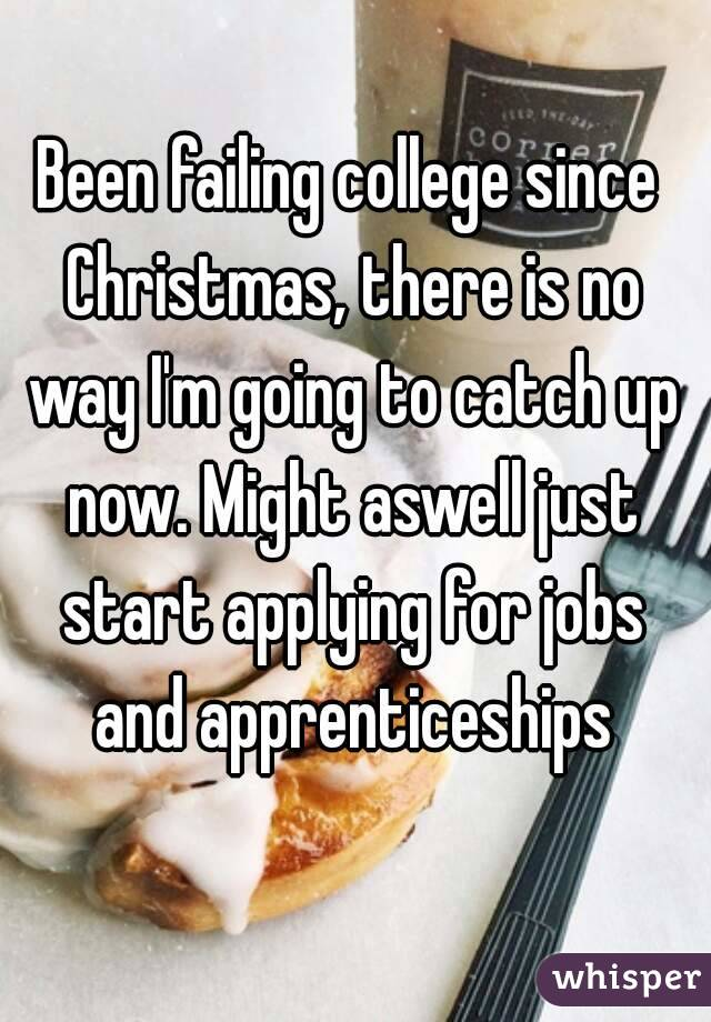 Been failing college since Christmas, there is no way I'm going to catch up now. Might aswell just start applying for jobs and apprenticeships