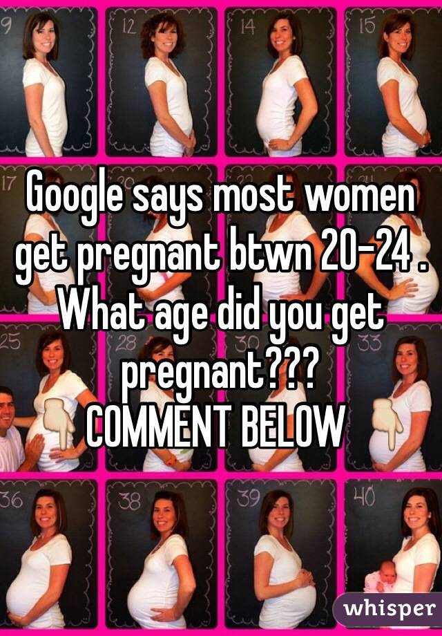 Google says most women get pregnant btwn 20-24 . What age did you get pregnant??? 👇COMMENT BELOW 👇