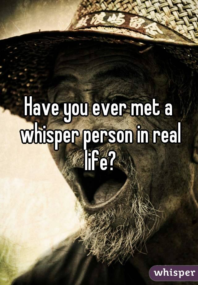 Have you ever met a whisper person in real life?