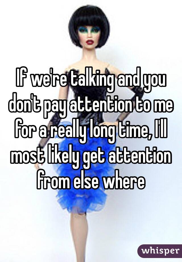 If we're talking and you don't pay attention to me for a really long time, I'll most likely get attention from else where
