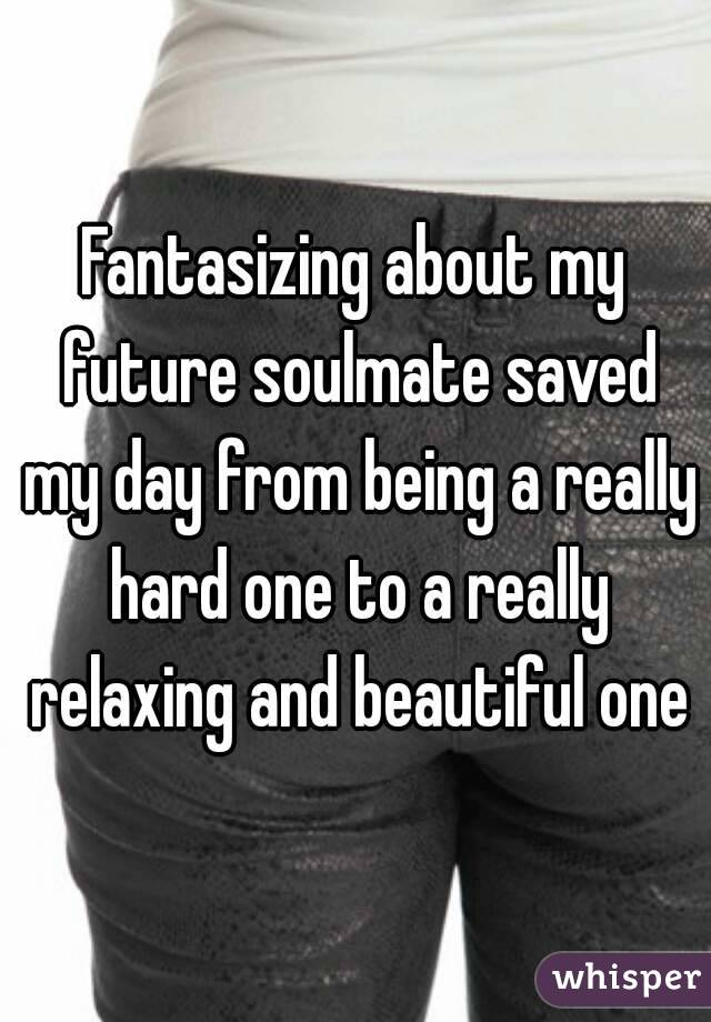 Fantasizing about my future soulmate saved my day from being a really hard one to a really relaxing and beautiful one