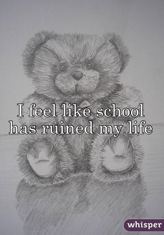 I feel like school has ruined my life