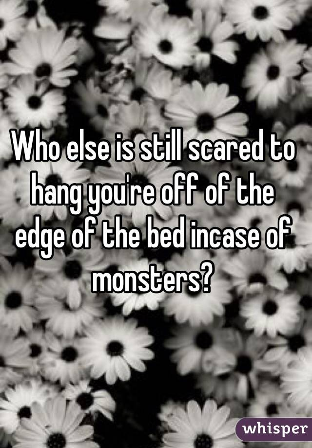 Who else is still scared to hang you're off of the edge of the bed incase of monsters?