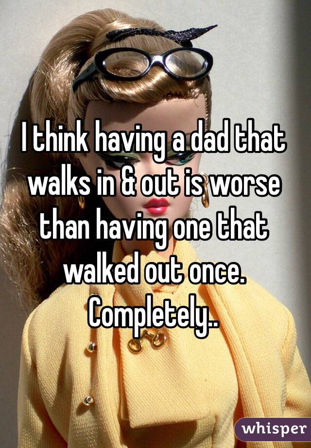 I think having a dad that walks in & out is worse than having one that walked out once. Completely..