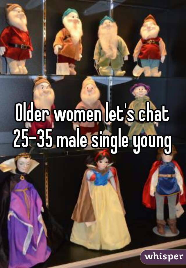 Older women let's chat 25-35 male single young