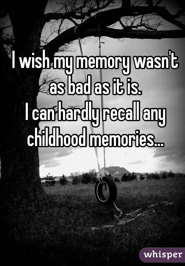 I wish my memory wasn't as bad as it is. I can hardly recall any childhood memories...
