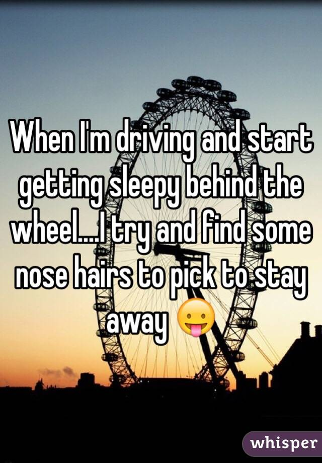When I'm driving and start getting sleepy behind the wheel....I try and find some nose hairs to pick to stay away 😛