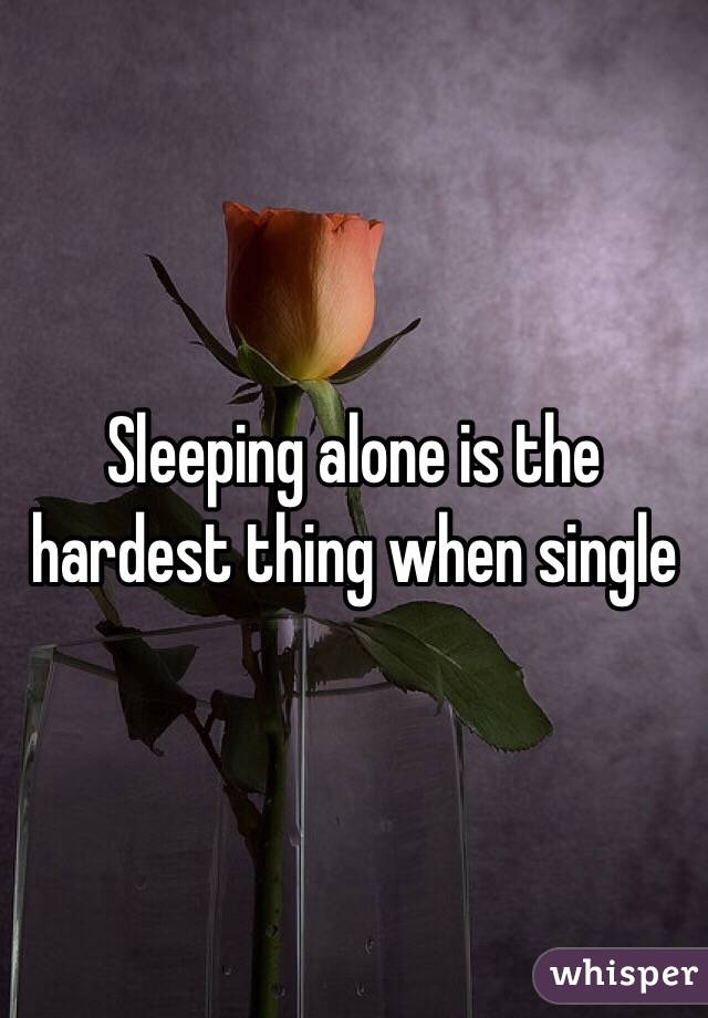 Sleeping alone is the hardest thing when single