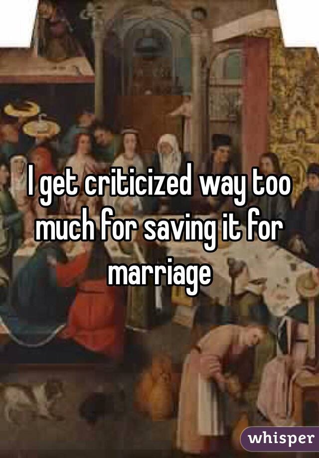 I get criticized way too much for saving it for marriage