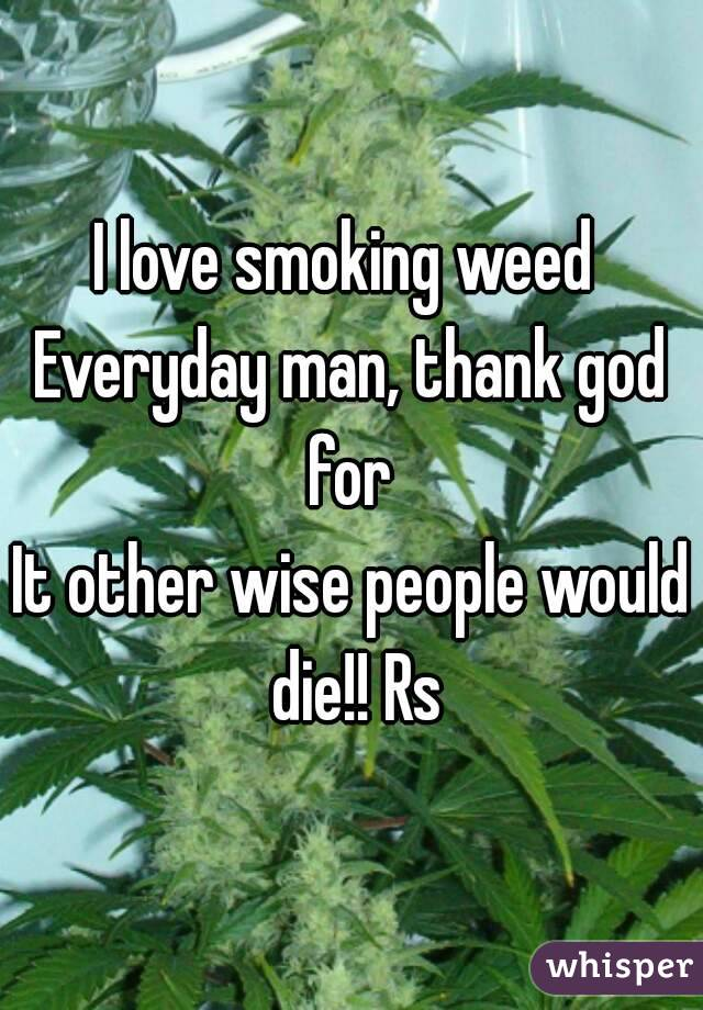 I love smoking weed  Everyday man, thank god for  It other wise people would die!! Rs