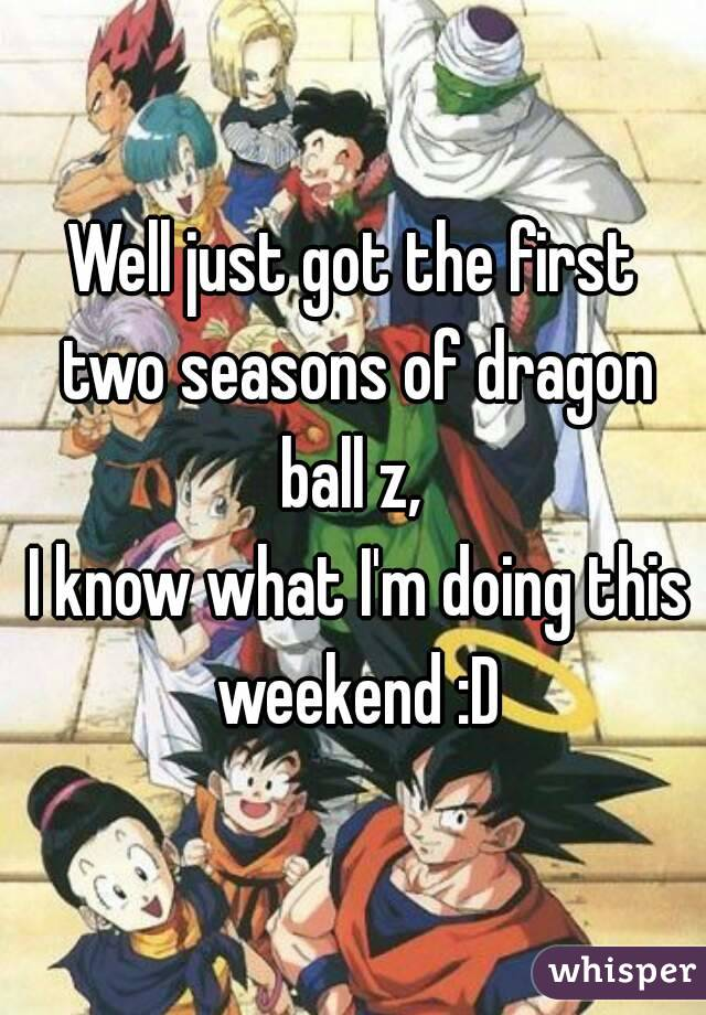 Well just got the first two seasons of dragon ball z,   I know what I'm doing this weekend :D