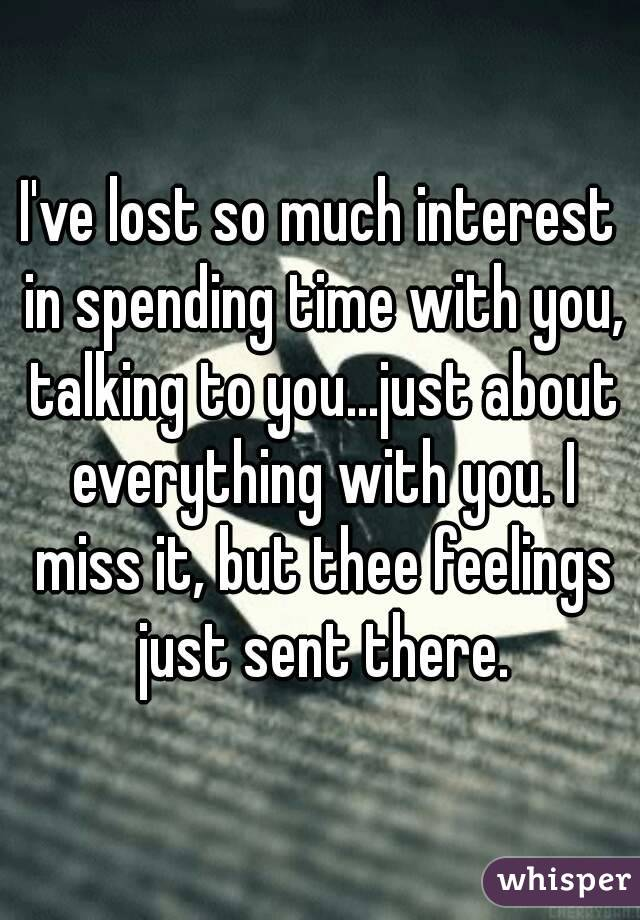 I've lost so much interest in spending time with you, talking to you...just about everything with you. I miss it, but thee feelings just sent there.