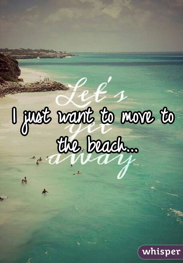 I just want to move to the beach...