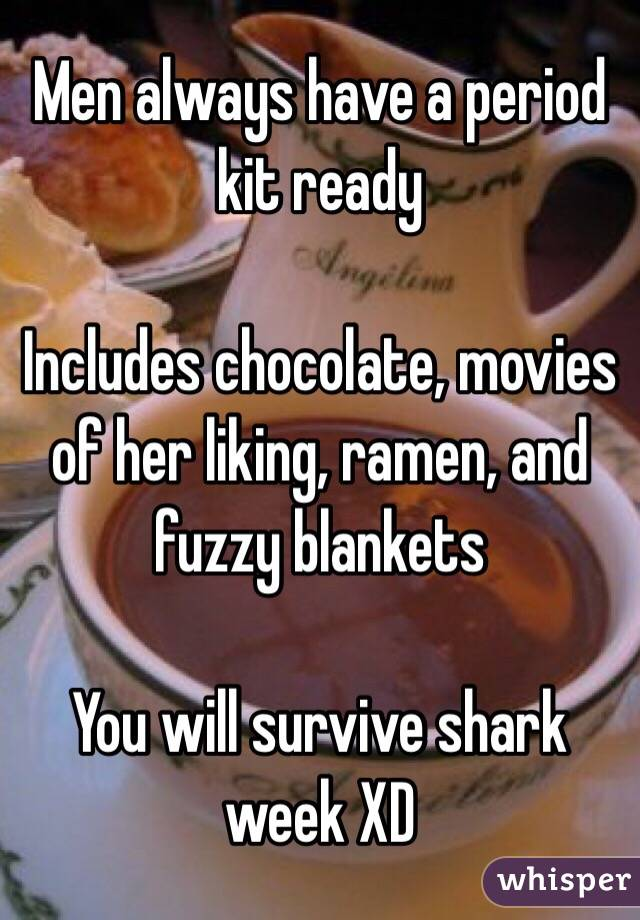 Men always have a period kit ready  Includes chocolate, movies of her liking, ramen, and fuzzy blankets  You will survive shark week XD