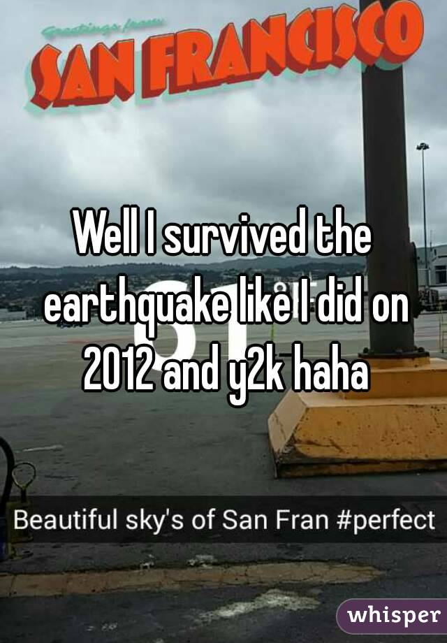Well I survived the earthquake like I did on 2012 and y2k haha