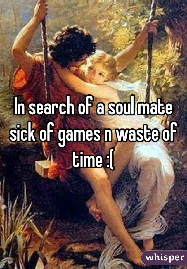 In search of a soul mate sick of games n waste of time :(