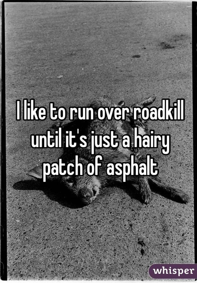 I like to run over roadkill until it's just a hairy patch of asphalt