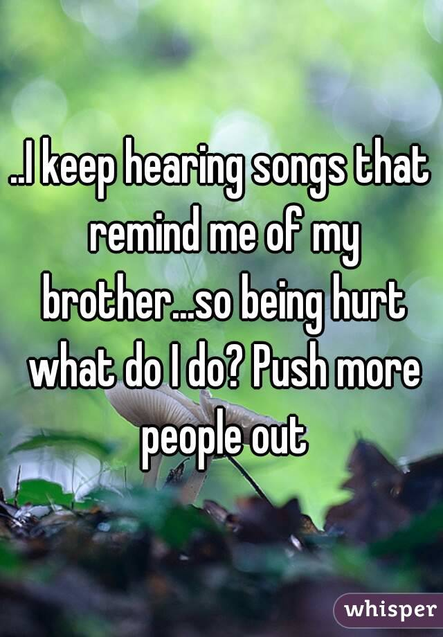 ..I keep hearing songs that remind me of my brother...so being hurt what do I do? Push more people out