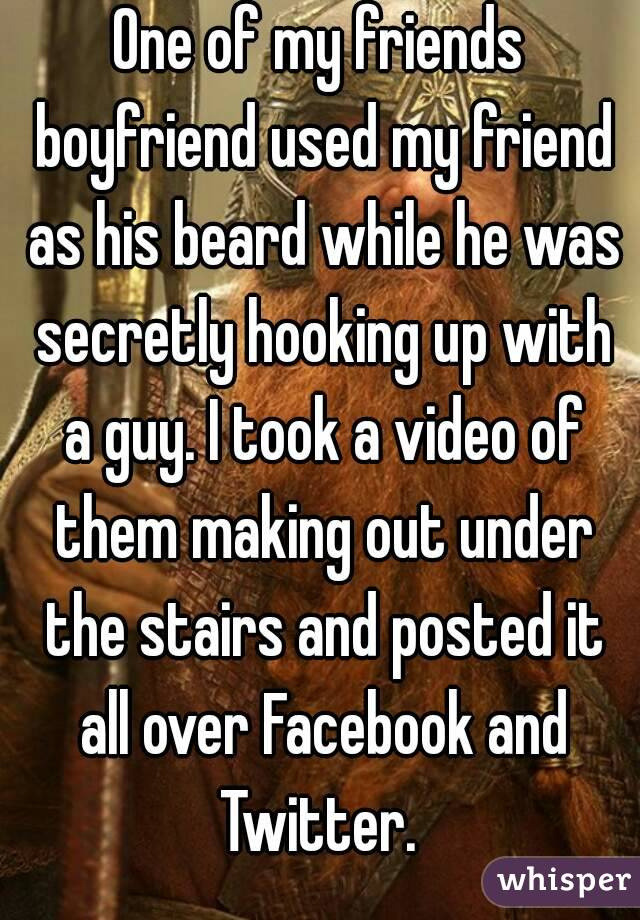 One of my friends boyfriend used my friend as his beard while he was secretly hooking up with a guy. I took a video of them making out under the stairs and posted it all over Facebook and Twitter.