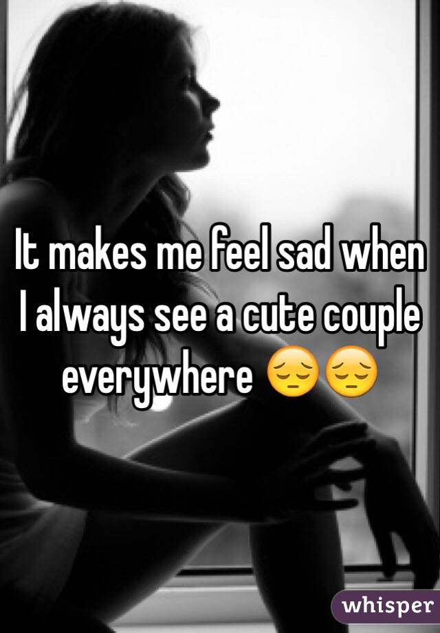 It makes me feel sad when I always see a cute couple everywhere 😔😔
