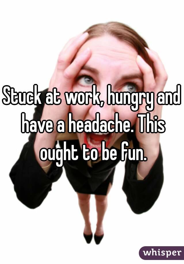 Stuck at work, hungry and have a headache. This ought to be fun.
