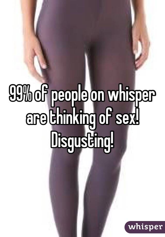 99% of people on whisper are thinking of sex! Disgusting!