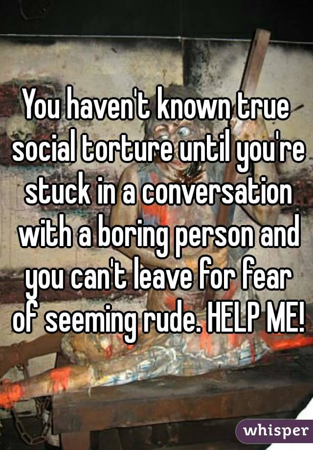 You haven't known true social torture until you're stuck in a conversation with a boring person and you can't leave for fear of seeming rude. HELP ME!