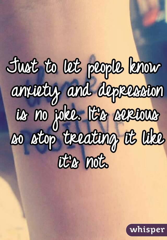 Just to let people know anxiety and depression is no joke. It's serious so stop treating it like it's not.