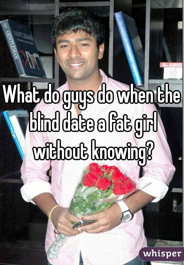 What do guys do when the blind date a fat girl without knowing?