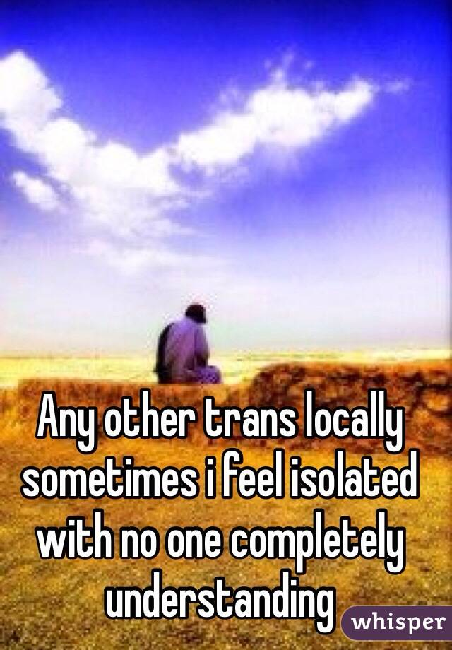 Any other trans locally sometimes i feel isolated with no one completely understanding