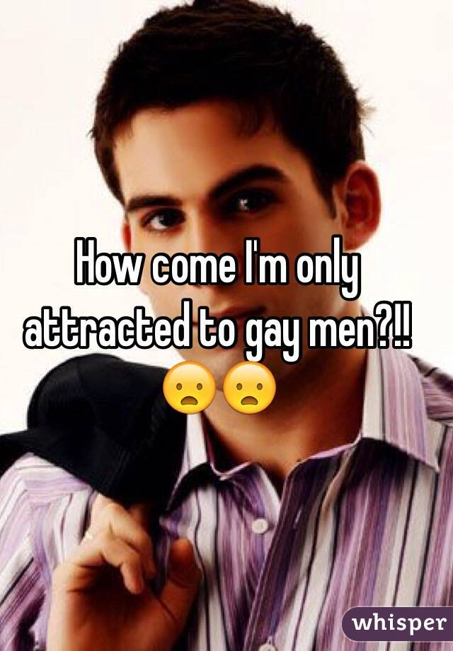 How come I'm only attracted to gay men?!!😦😦