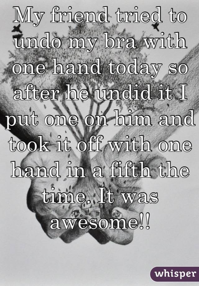 My friend tried to undo my bra with one hand today so after he undid it I put one on him and took it off with one hand in a fifth the time. It was awesome!!