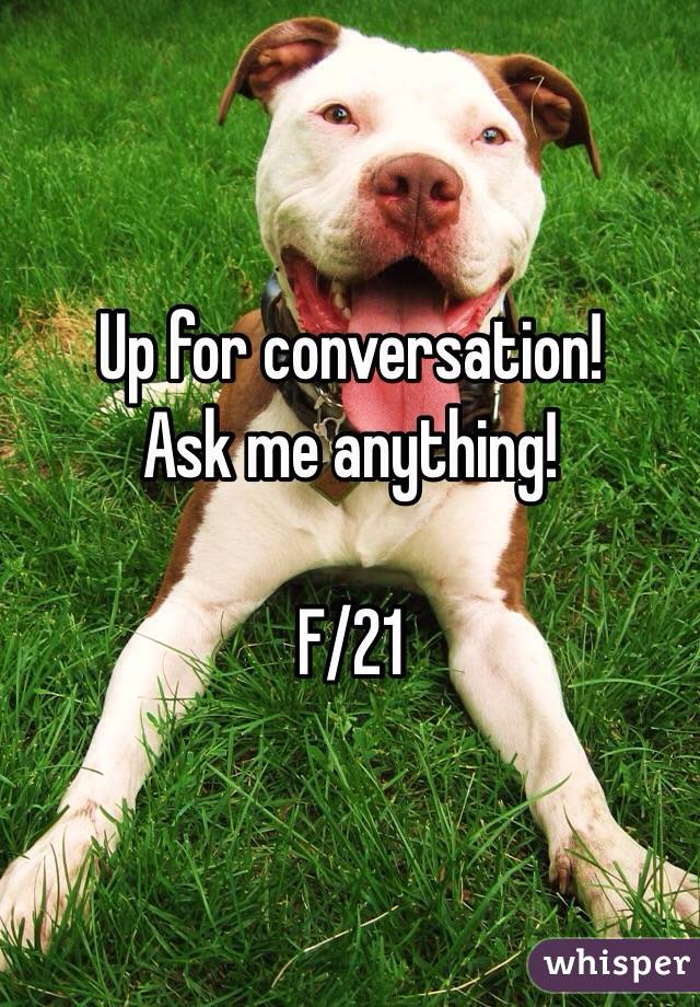 Up for conversation!  Ask me anything!  F/21
