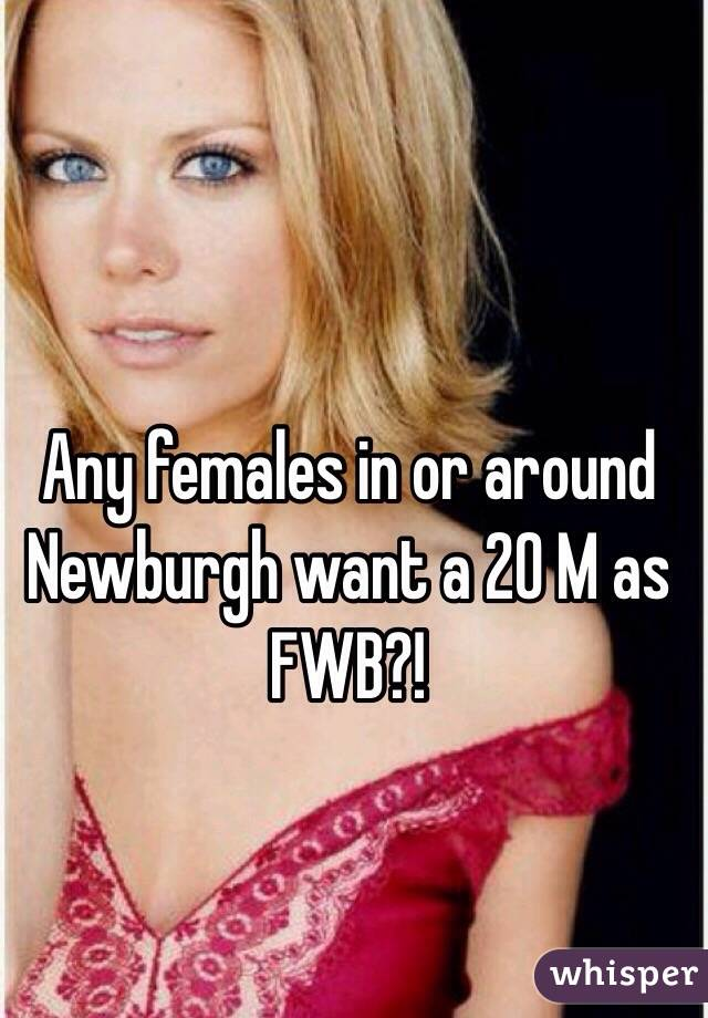 Any females in or around Newburgh want a 20 M as FWB?!