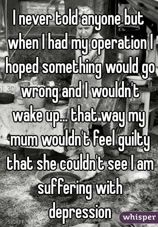 I never told anyone but when I had my operation I hoped something would go wrong and I wouldn't wake up... that way my  mum wouldn't feel guilty that she couldn't see I am suffering with depression
