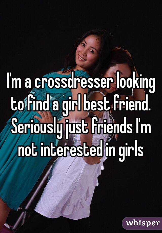 I'm a crossdresser looking to find a girl best friend. Seriously just friends I'm not interested in girls
