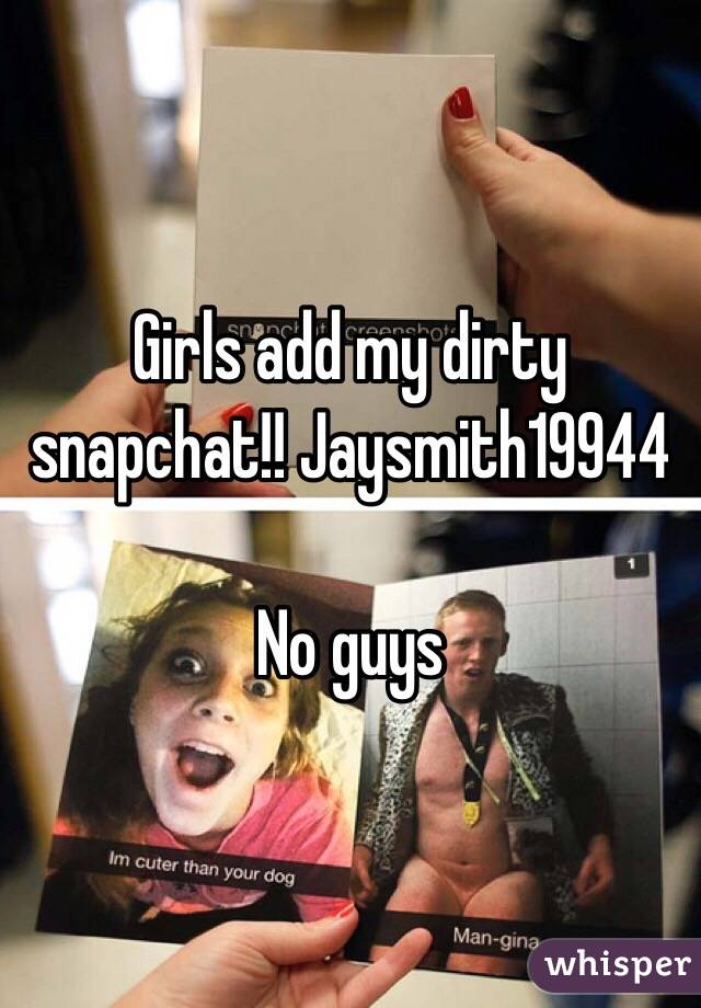 Girls add my dirty snapchat!! Jaysmith19944  No guys